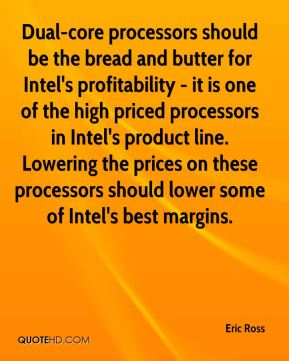 Eric Ross - Dual-core processors should be the bread and butter for Intel's profitability - it is one of the high priced processors in Intel's product line. Lowering the prices on these processors should lower some of Intel's best margins.