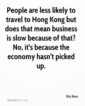 Eric Ross - People are less likely to travel to Hong Kong but does that mean business is slow because of that? No, it's because the economy hasn't picked up.