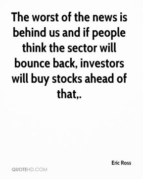 Eric Ross - The worst of the news is behind us and if people think the sector will bounce back, investors will buy stocks ahead of that.