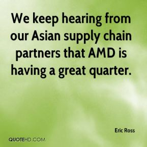 Eric Ross - We keep hearing from our Asian supply chain partners that AMD is having a great quarter.