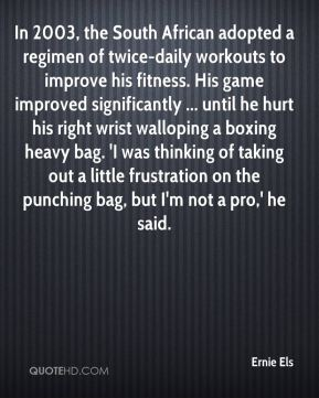 Ernie Els - In 2003, the South African adopted a regimen of twice-daily workouts to improve his fitness. His game improved significantly ... until he hurt his right wrist walloping a boxing heavy bag. 'I was thinking of taking out a little frustration on the punching bag, but I'm not a pro,' he said.