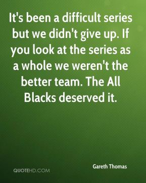 It's been a difficult series but we didn't give up. If you look at the series as a whole we weren't the better team. The All Blacks deserved it.
