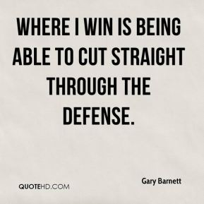 Gary Barnett - Where I win is being able to cut straight through the defense.