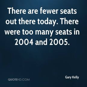 There are fewer seats out there today. There were too many seats in 2004 and 2005.