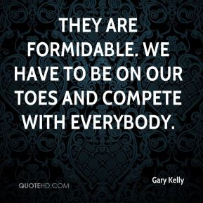 They are formidable. We have to be on our toes and compete with everybody.