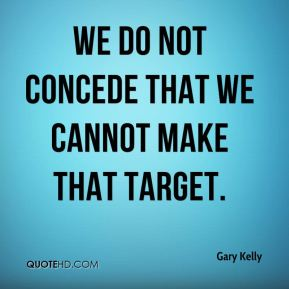 Gary Kelly - We do not concede that we cannot make that target.