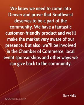 Gary Kelly - We know we need to come into Denver and prove that Southwest deserves to be a part of the community. We have a fantastic customer-friendly product and we?ll make the market very aware of our presence. But also, we?ll be involved in the Chamber of Commerce, local event sponsorships and other ways we can give back to the community.