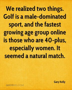 Gary Kelly - We realized two things. Golf is a male-dominated sport, and the fastest growing age group online is those who are 40-plus, especially women. It seemed a natural match.
