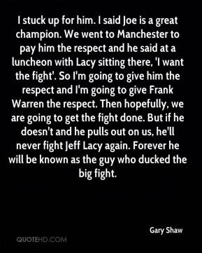 Gary Shaw - I stuck up for him. I said Joe is a great champion. We went to Manchester to pay him the respect and he said at a luncheon with Lacy sitting there, 'I want the fight'. So I'm going to give him the respect and I'm going to give Frank Warren the respect. Then hopefully, we are going to get the fight done. But if he doesn't and he pulls out on us, he'll never fight Jeff Lacy again. Forever he will be known as the guy who ducked the big fight.
