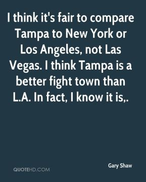 Gary Shaw - I think it's fair to compare Tampa to New York or Los Angeles, not Las Vegas. I think Tampa is a better fight town than L.A. In fact, I know it is.