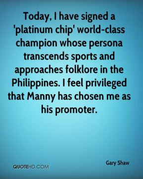 Gary Shaw - Today, I have signed a 'platinum chip' world-class champion whose persona transcends sports and approaches folklore in the Philippines. I feel privileged that Manny has chosen me as his promoter.