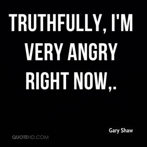 Gary Shaw - Truthfully, I'm very angry right now.