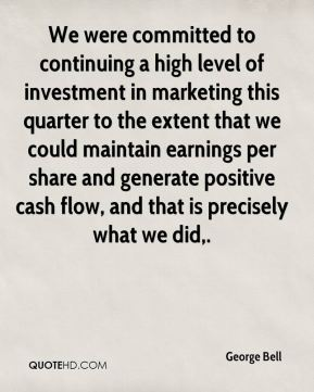 George Bell - We were committed to continuing a high level of investment in marketing this quarter to the extent that we could maintain earnings per share and generate positive cash flow, and that is precisely what we did.
