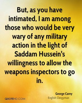 George Carey - But, as you have intimated, I am among those who would be very wary of any military action in the light of Saddam Hussein's willingness to allow the weapons inspectors to go in.