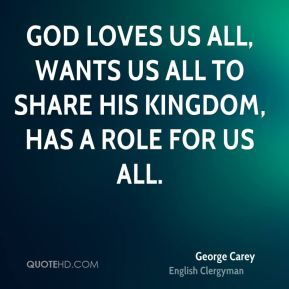 George Carey - God loves us all, wants us all to share his kingdom, has a role for us all.