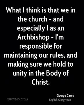 George Carey - What I think is that we in the church - and especially I as an Archbishop - I'm responsible for maintaining our rules, and making sure we hold to unity in the Body of Christ.