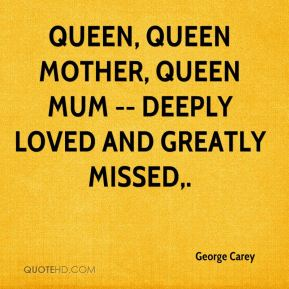 George Carey - Queen, Queen Mother, Queen Mum -- deeply loved and greatly missed.