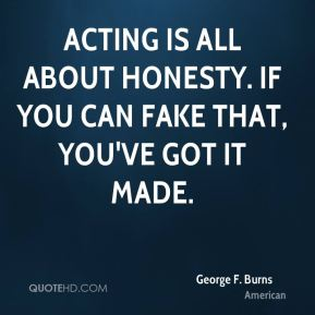 Acting is all about honesty. If you can fake that, you've got it made.