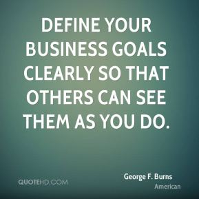 Define your business goals clearly so that others can see them as you do.