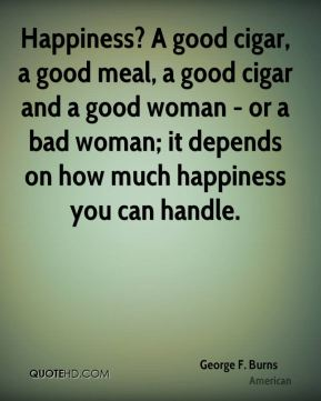 George F. Burns - Happiness? A good cigar, a good meal, a good cigar and a good woman - or a bad woman; it depends on how much happiness you can handle.