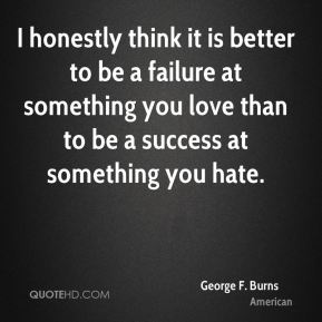 George F. Burns - I honestly think it is better to be a failure at something you love than to be a success at something you hate.