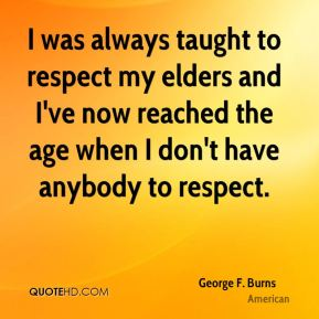 I was always taught to respect my elders and I've now reached the age when I don't have anybody to respect.