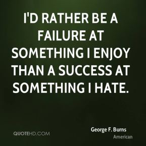 George F. Burns - I'd rather be a failure at something I enjoy than a success at something I hate.