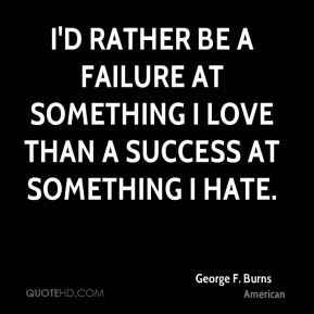 I'd rather be a failure at something I love than a success at something I hate.