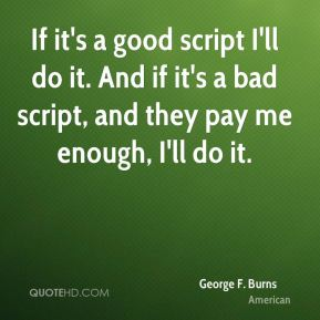 If it's a good script I'll do it. And if it's a bad script, and they pay me enough, I'll do it.