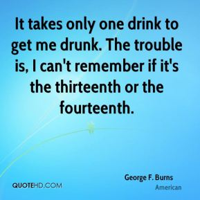 It takes only one drink to get me drunk. The trouble is, I can't remember if it's the thirteenth or the fourteenth.
