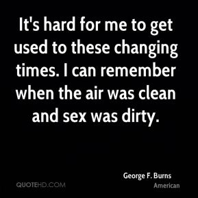 It's hard for me to get used to these changing times. I can remember when the air was clean and sex was dirty.