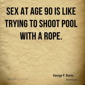 George F. Burns - Sex at age 90 is like trying to shoot pool with a rope.