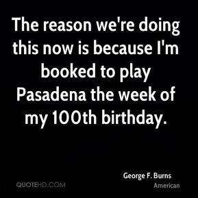 The reason we're doing this now is because I'm booked to play Pasadena the week of my 100th birthday.