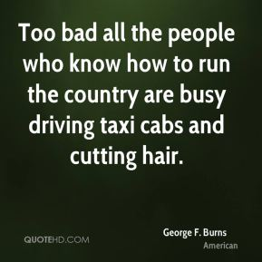 George F. Burns - Too bad all the people who know how to run the country are busy driving taxi cabs and cutting hair.
