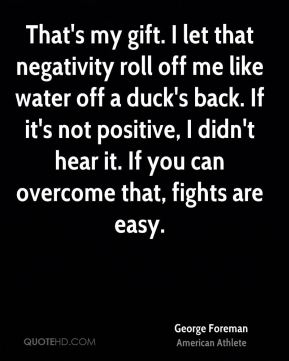 George Foreman - That's my gift. I let that negativity roll off me like water off a duck's back. If it's not positive, I didn't hear it. If you can overcome that, fights are easy.