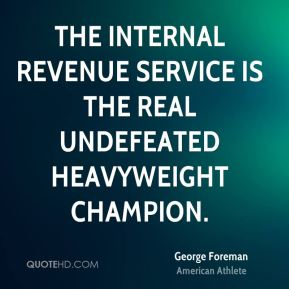 George Foreman - The Internal Revenue Service is the real undefeated heavyweight champion.