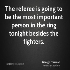 George Foreman - The referee is going to be the most important person in the ring tonight besides the fighters.