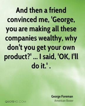 George Foreman - And then a friend convinced me, 'George, you are making all these companies wealthy, why don't you get your own product?' ... I said, 'OK, I'll do it.' .