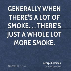 Generally when there's a lot of smoke. . . there's just a whole lot more smoke.