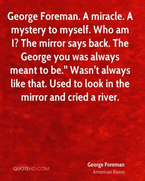 George Foreman - George Foreman. A miracle. A mystery to myself. Who am I? The mirror says back. The George you was always meant to be.'' Wasn't always like that. Used to look in the mirror and cried a river.