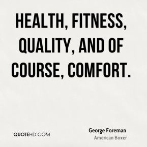 George Foreman - health, fitness, quality, and of course, comfort.