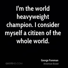 George Foreman - I'm the world heavyweight champion. I consider myself a citizen of the whole world.