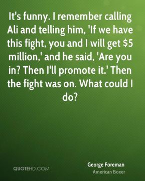 George Foreman - It's funny. I remember calling Ali and telling him, 'If we have this fight, you and I will get $5 million,' and he said, 'Are you in? Then I'll promote it.' Then the fight was on. What could I do?