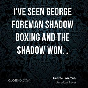 I've seen George Foreman shadow boxing and the shadow won. .