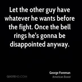 George Foreman - Let the other guy have whatever he wants before the fight. Once the bell rings he's gonna be disappointed anyway.