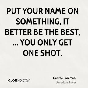 Put your name on something, it better be the best, ... You only get one shot.