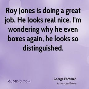 Roy Jones is doing a great job. He looks real nice. I'm wondering why he even boxes again, he looks so distinguished.