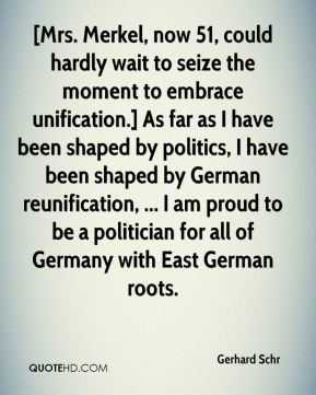 Gerhard Schr - [Mrs. Merkel, now 51, could hardly wait to seize the moment to embrace unification.] As far as I have been shaped by politics, I have been shaped by German reunification, ... I am proud to be a politician for all of Germany with East German roots.