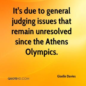 Giselle Davies - It's due to general judging issues that remain unresolved since the Athens Olympics.
