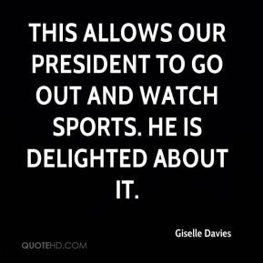 Giselle Davies - This allows our president to go out and watch sports. He is delighted about it.